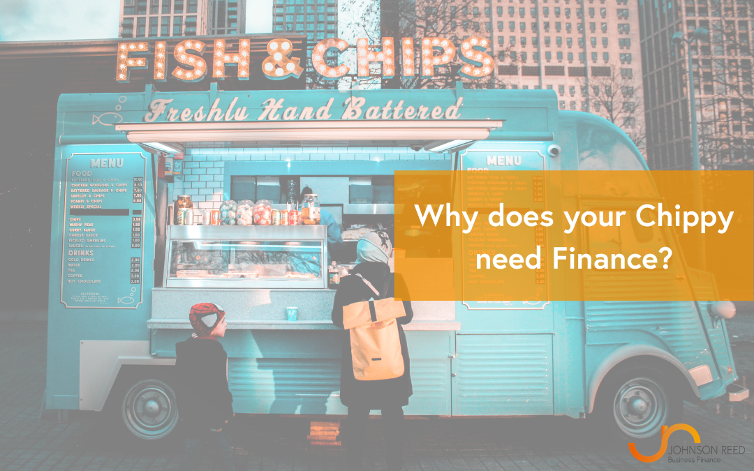 Why does your Chippy need Finance?